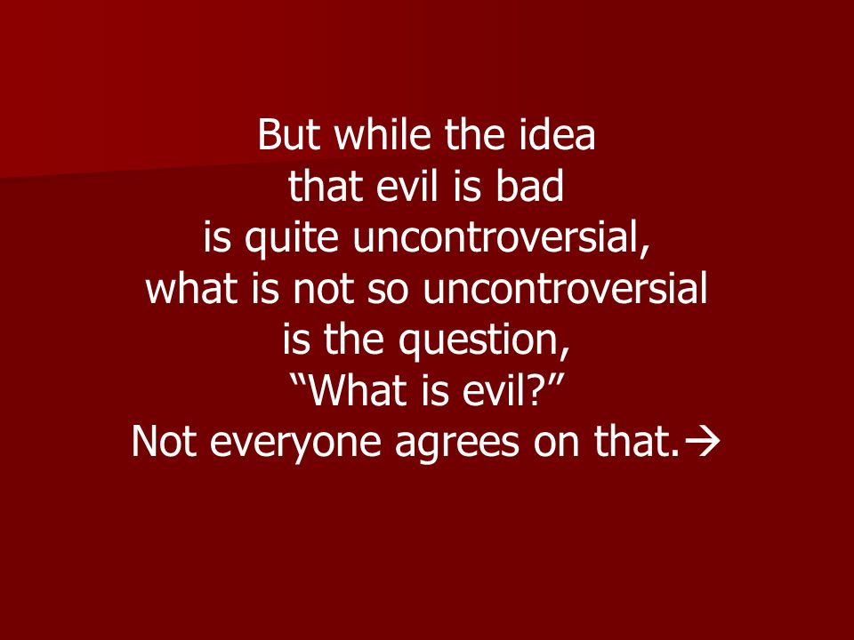 But while the idea that evil is bad is quite uncontroversial, what is not so uncontroversial is the question, What is evil? Not everyone agrees on tha