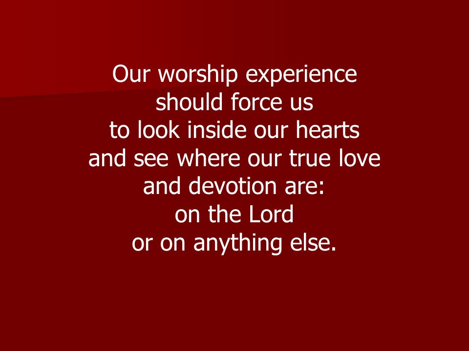 Our worship experience should force us to look inside our hearts and see where our true love and devotion are: on the Lord or on anything else.