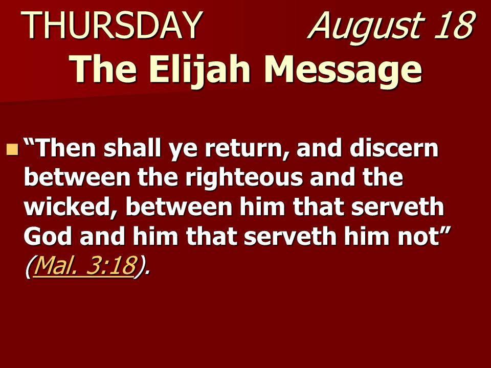 THURSDAY August 18 The Elijah Message Then shall ye return, and discern between the righteous and the wicked, between him that serveth God and him tha