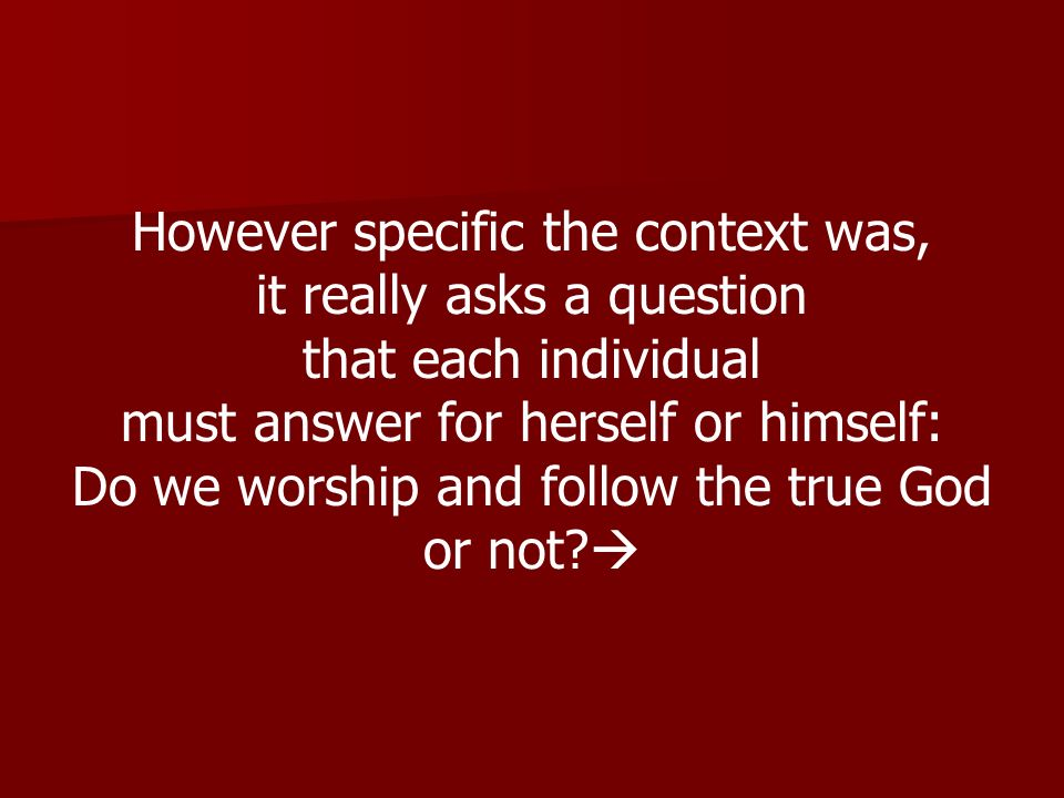 However specific the context was, it really asks a question that each individual must answer for herself or himself: Do we worship and follow the true