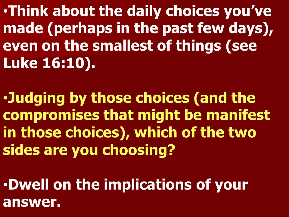 Think about the daily choices youve made (perhaps in the past few days), even on the smallest of things (see Luke 16:10). Judging by those choices (an