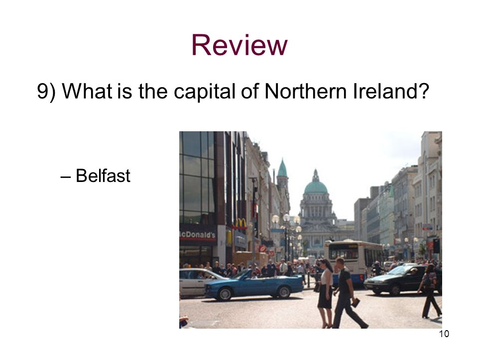 Review 9) What is the capital of Northern Ireland? –Belfast 10