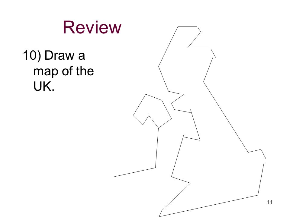 Review 10) Draw a map of the UK. 11