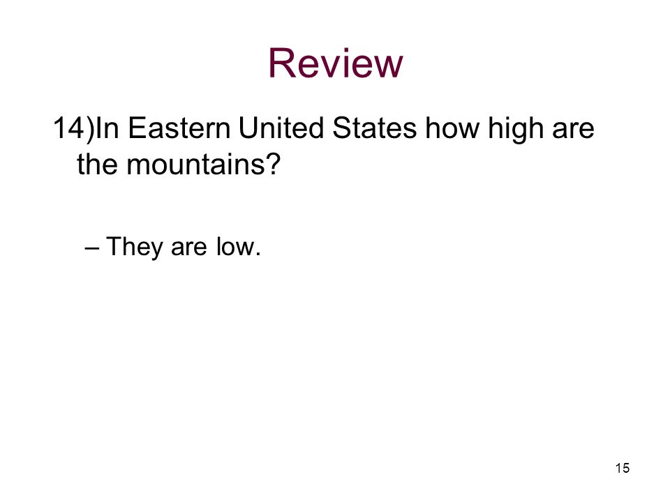 Review 14)In Eastern United States how high are the mountains? –They are low. 15
