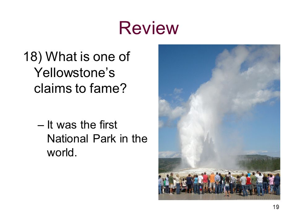 Review 18) What is one of Yellowstones claims to fame? –It was the first National Park in the world. 19