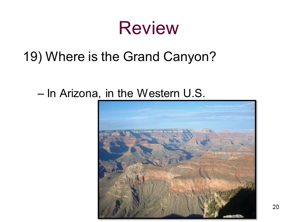 Review 19) Where is the Grand Canyon? –In Arizona, in the Western U.S. 20