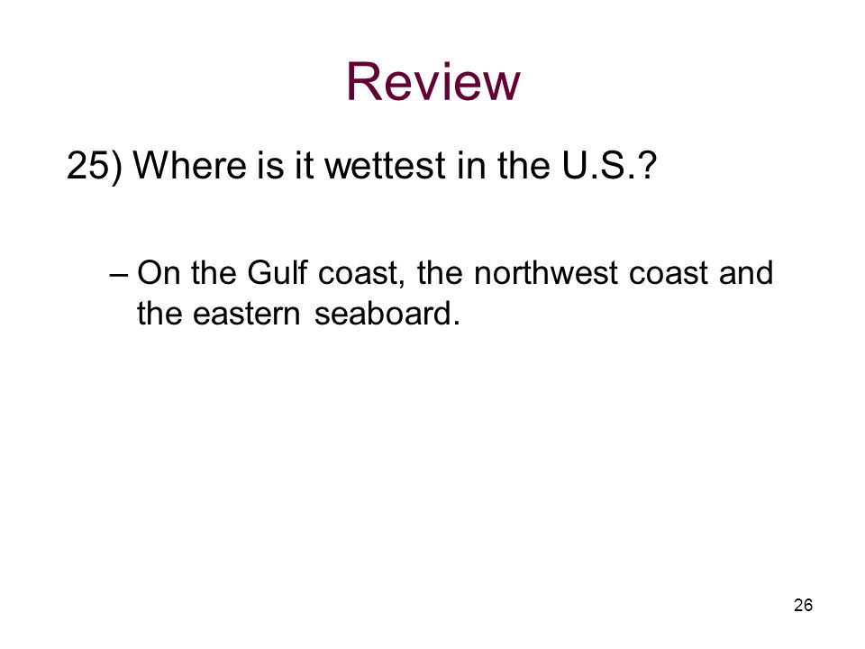 Review 25) Where is it wettest in the U.S.? –On the Gulf coast, the northwest coast and the eastern seaboard. 26