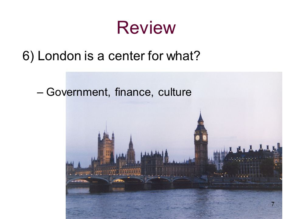 6) London is a center for what? –Government, finance, culture 7