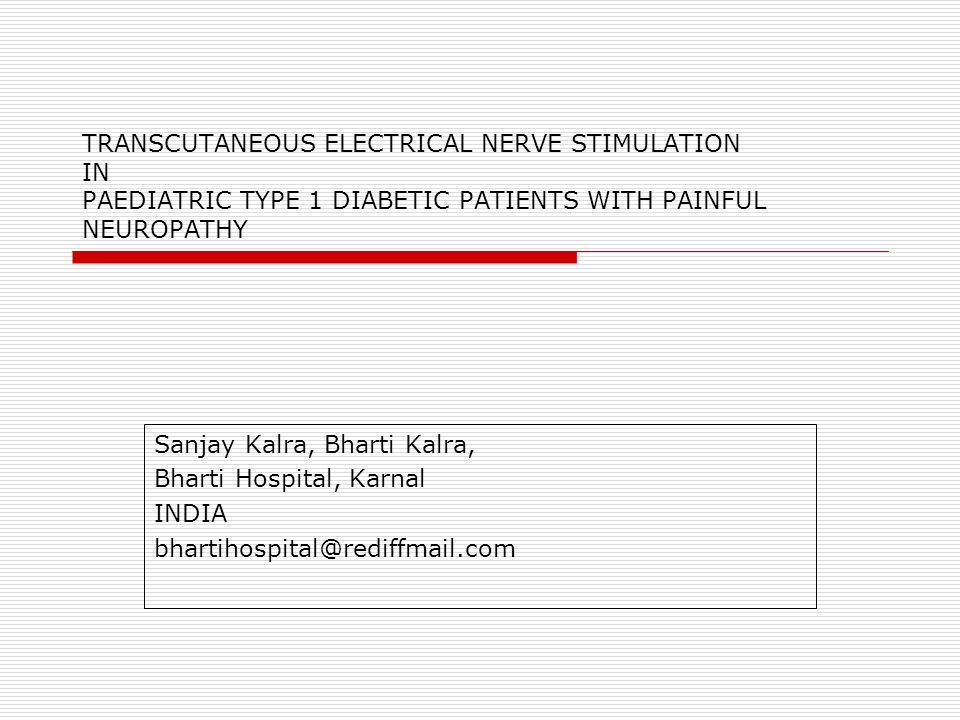 TRANSCUTANEOUS ELECTRICAL NERVE STIMULATION IN PAEDIATRIC TYPE 1 DIABETIC PATIENTS WITH PAINFUL NEUROPATHY Sanjay Kalra, Bharti Kalra, Bharti Hospital, Karnal INDIA bhartihospital@rediffmail.com