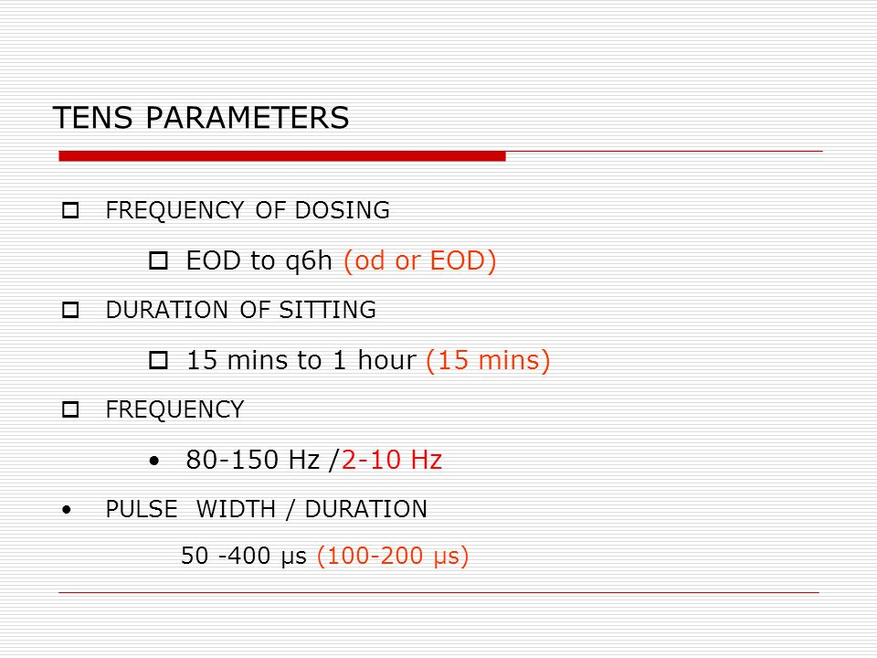 TENS PARAMETERS FREQUENCY OF DOSING EOD to q6h (od or EOD) DURATION OF SITTING 15 mins to 1 hour (15 mins) FREQUENCY 80-150 Hz /2-10 Hz PULSE WIDTH / DURATION 50 -400 µs (100-200 µs)