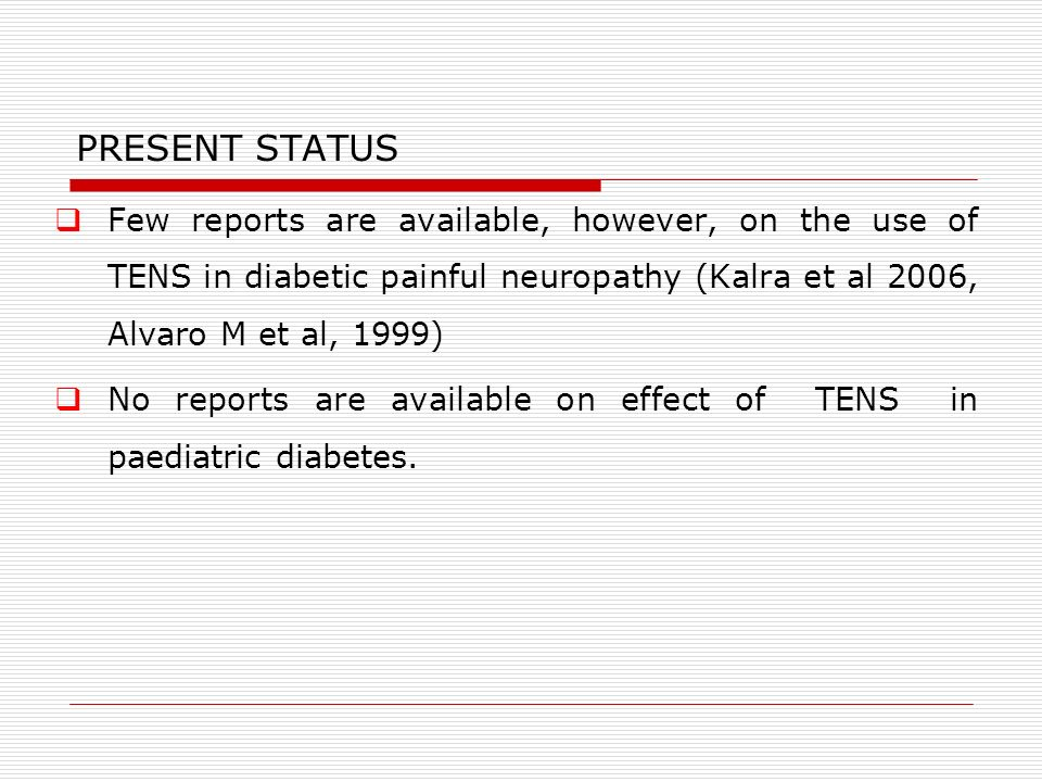 PRESENT STATUS Few reports are available, however, on the use of TENS in diabetic painful neuropathy (Kalra et al 2006, Alvaro M et al, 1999) No reports are available on effect of TENS in paediatric diabetes.