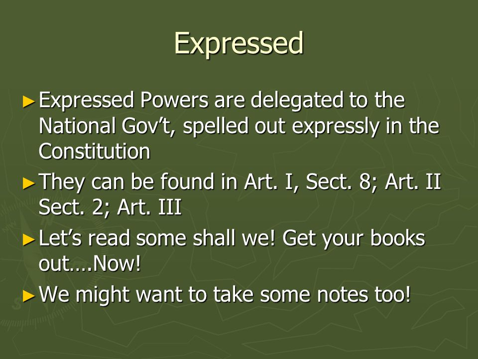 Implied Implied Powers are those that are not expressly stated in the Constitution, but are implied by those that are.
