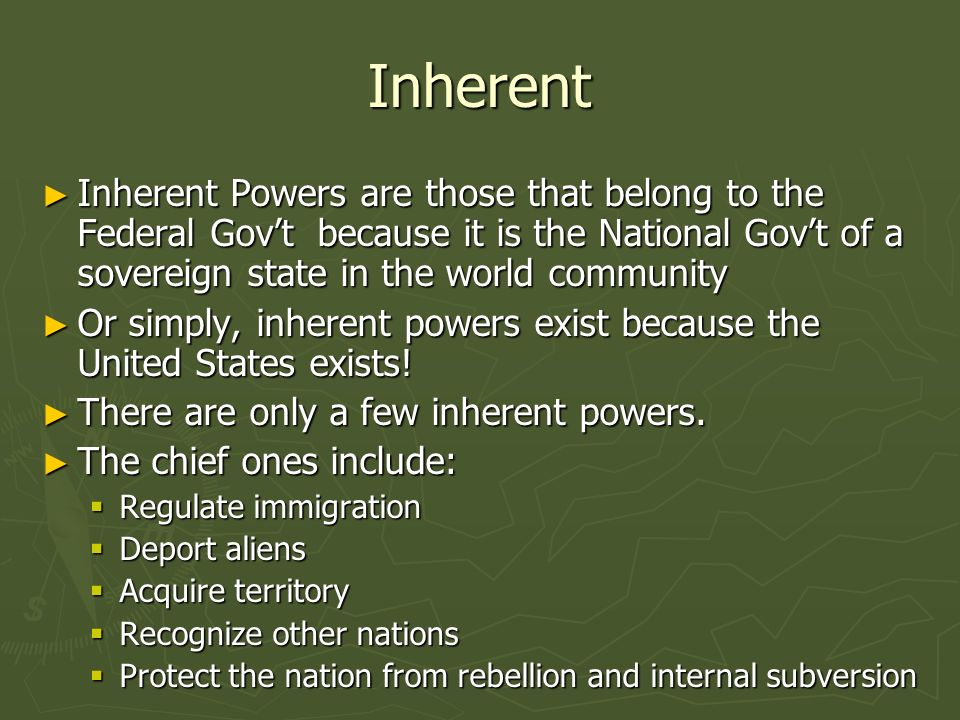 Inherent Inherent Powers are those that belong to the Federal Govt because it is the National Govt of a sovereign state in the world community Inherent Powers are those that belong to the Federal Govt because it is the National Govt of a sovereign state in the world community Or simply, inherent powers exist because the United States exists.