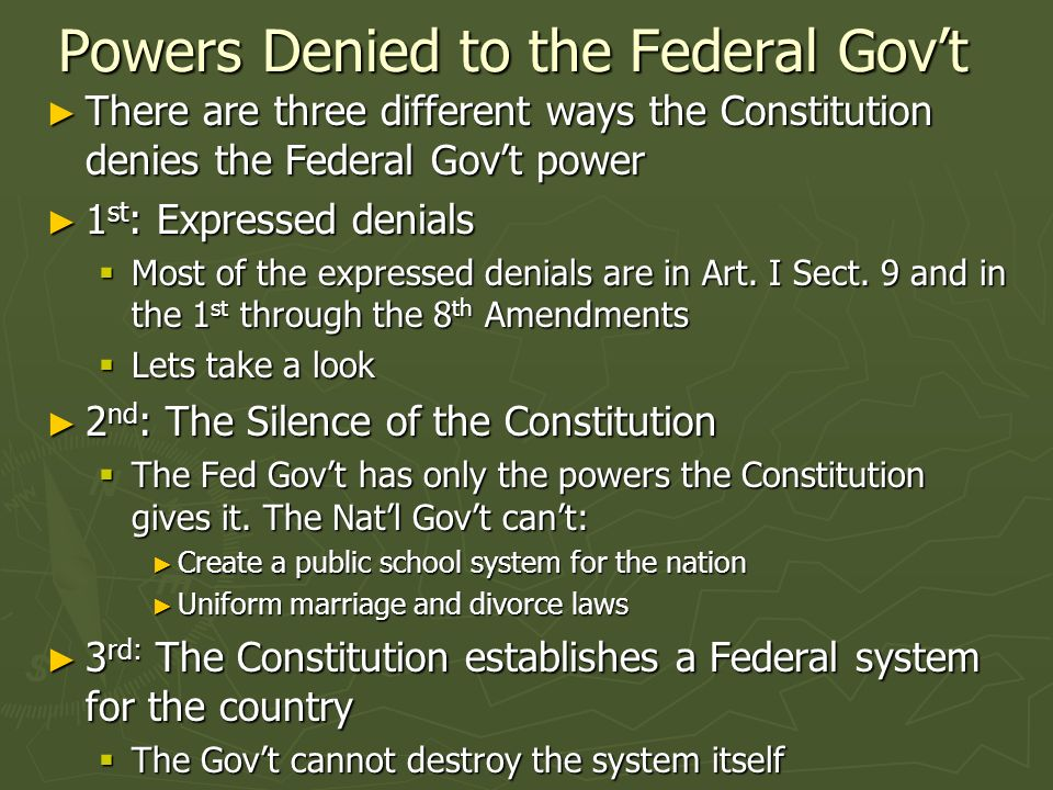 Powers Denied to the Federal Govt There are three different ways the Constitution denies the Federal Govt power There are three different ways the Constitution denies the Federal Govt power 1 st : Expressed denials 1 st : Expressed denials Most of the expressed denials are in Art.