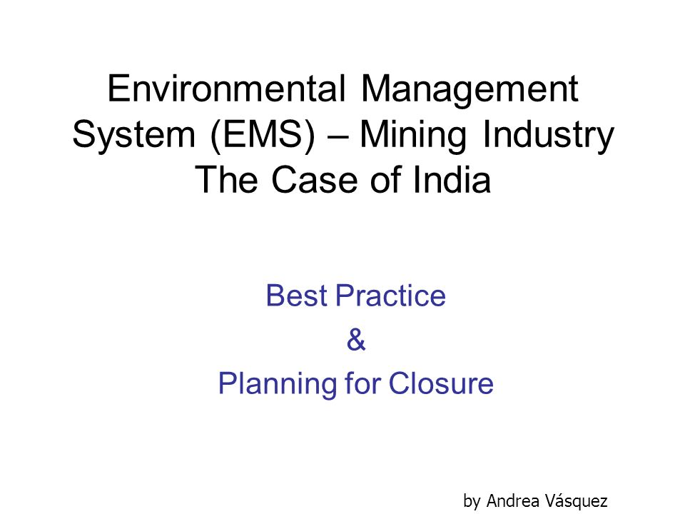 Environmental Management System (EMS) – Mining Industry The Case of India Best Practice & Planning for Closure by Andrea Vásquez