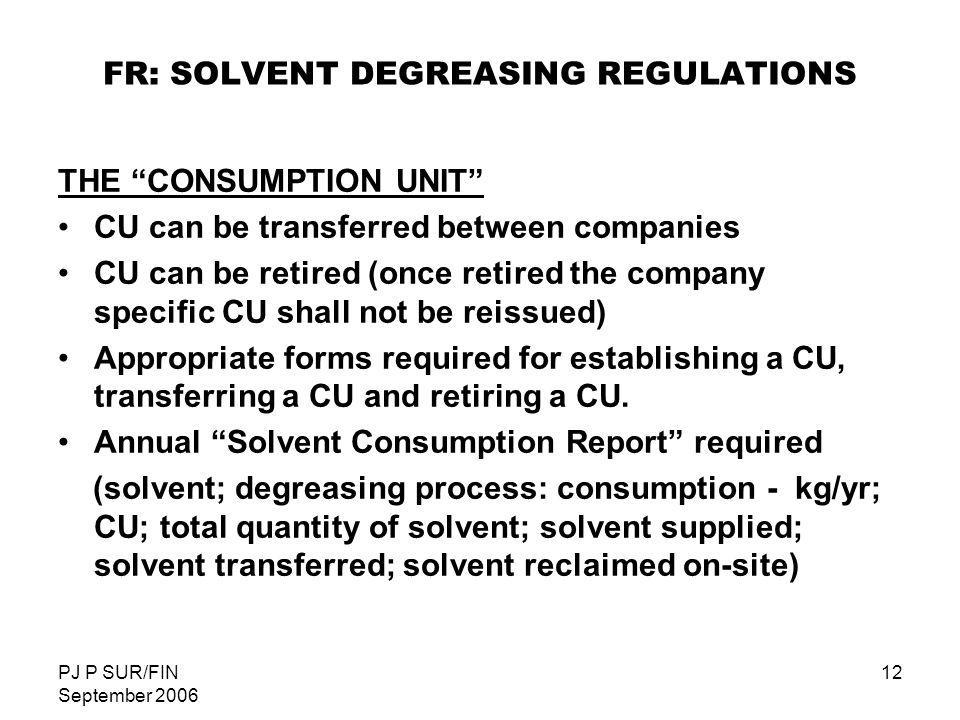 PJ P SUR/FIN September 2006 12 FR: SOLVENT DEGREASING REGULATIONS THE CONSUMPTION UNIT CU can be transferred between companies CU can be retired (once