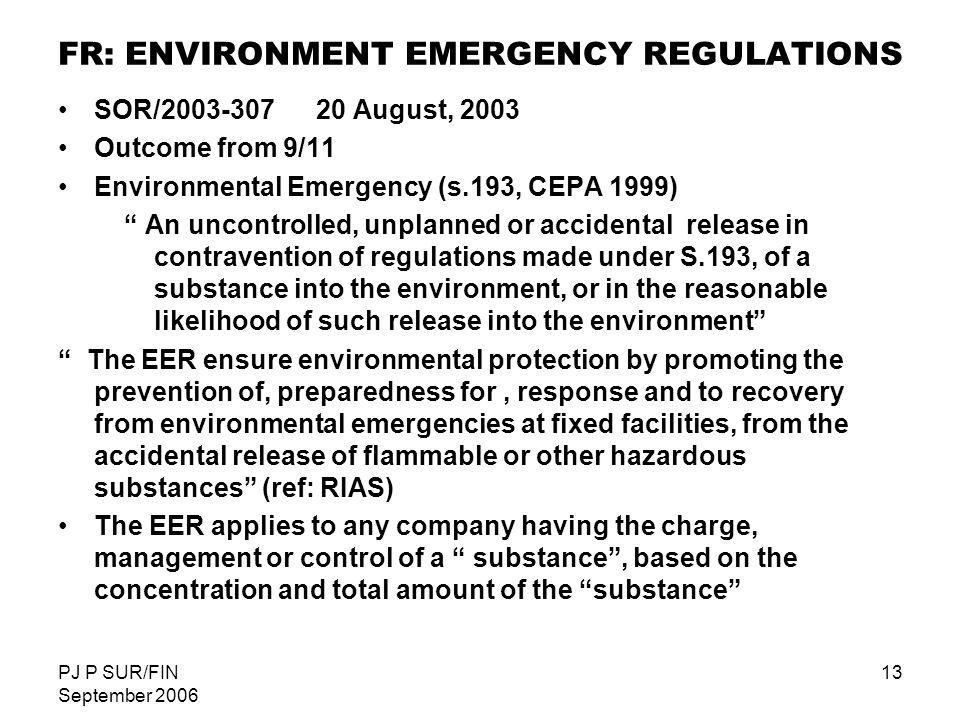 PJ P SUR/FIN September 2006 13 FR: ENVIRONMENT EMERGENCY REGULATIONS SOR/2003-307 20 August, 2003 Outcome from 9/11 Environmental Emergency (s.193, CE