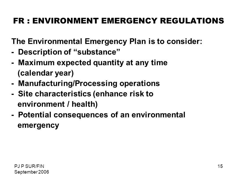 PJ P SUR/FIN September 2006 15 FR : ENVIRONMENT EMERGENCY REGULATIONS The Environmental Emergency Plan is to consider: - Description of substance - Ma