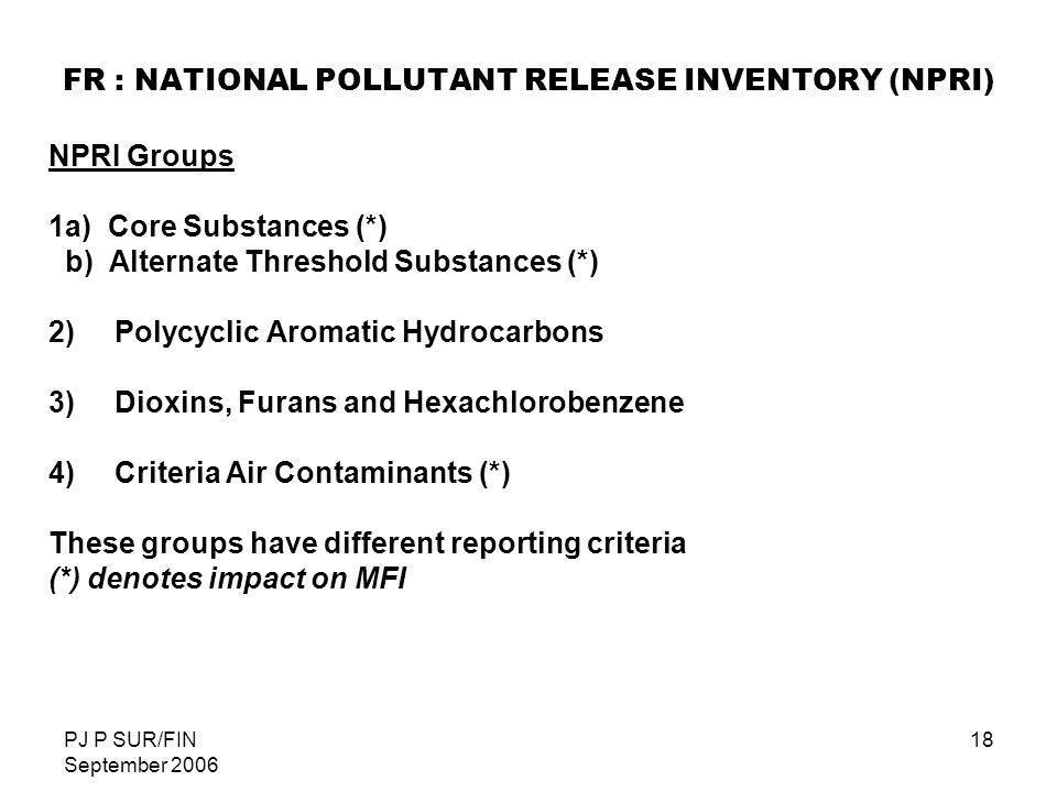 PJ P SUR/FIN September 2006 18 FR : NATIONAL POLLUTANT RELEASE INVENTORY (NPRI) NPRI Groups 1a) Core Substances (*) b) Alternate Threshold Substances