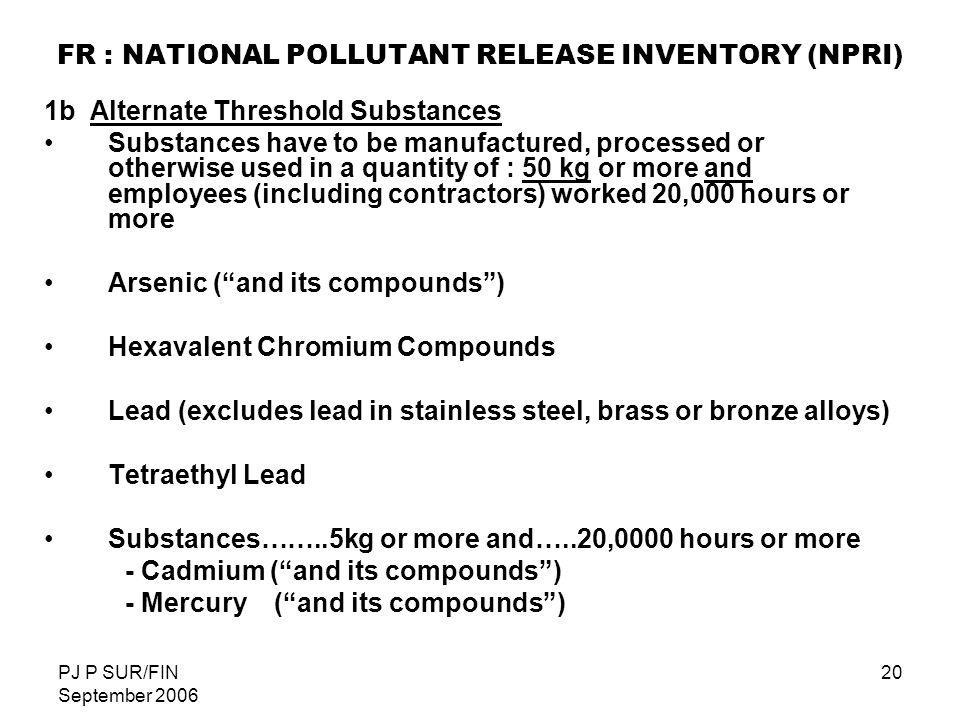 PJ P SUR/FIN September 2006 20 FR : NATIONAL POLLUTANT RELEASE INVENTORY (NPRI) 1b Alternate Threshold Substances Substances have to be manufactured,