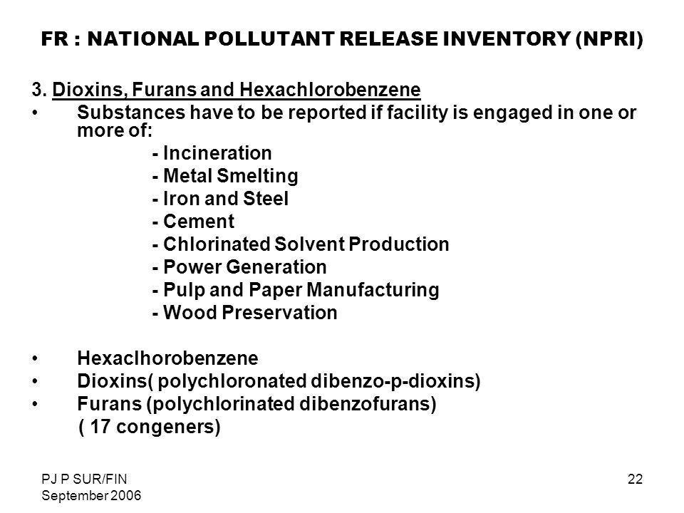 PJ P SUR/FIN September 2006 22 FR : NATIONAL POLLUTANT RELEASE INVENTORY (NPRI) 3. Dioxins, Furans and Hexachlorobenzene Substances have to be reporte