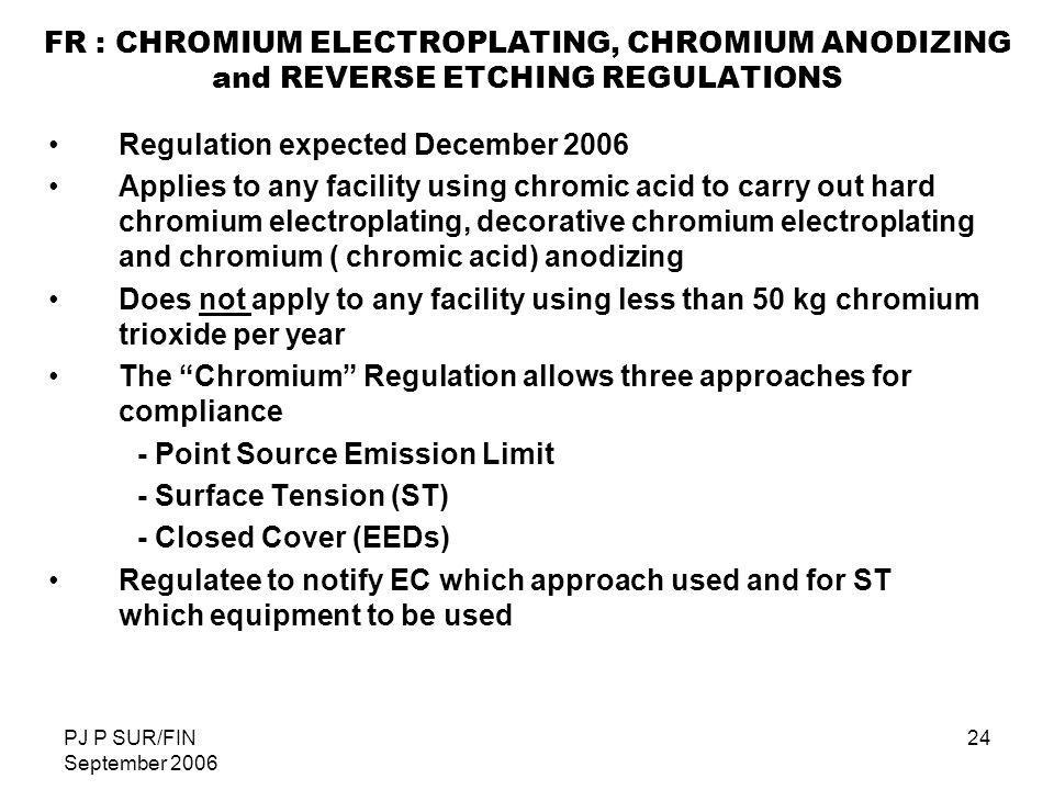 PJ P SUR/FIN September 2006 24 FR : CHROMIUM ELECTROPLATING, CHROMIUM ANODIZING and REVERSE ETCHING REGULATIONS Regulation expected December 2006 Appl