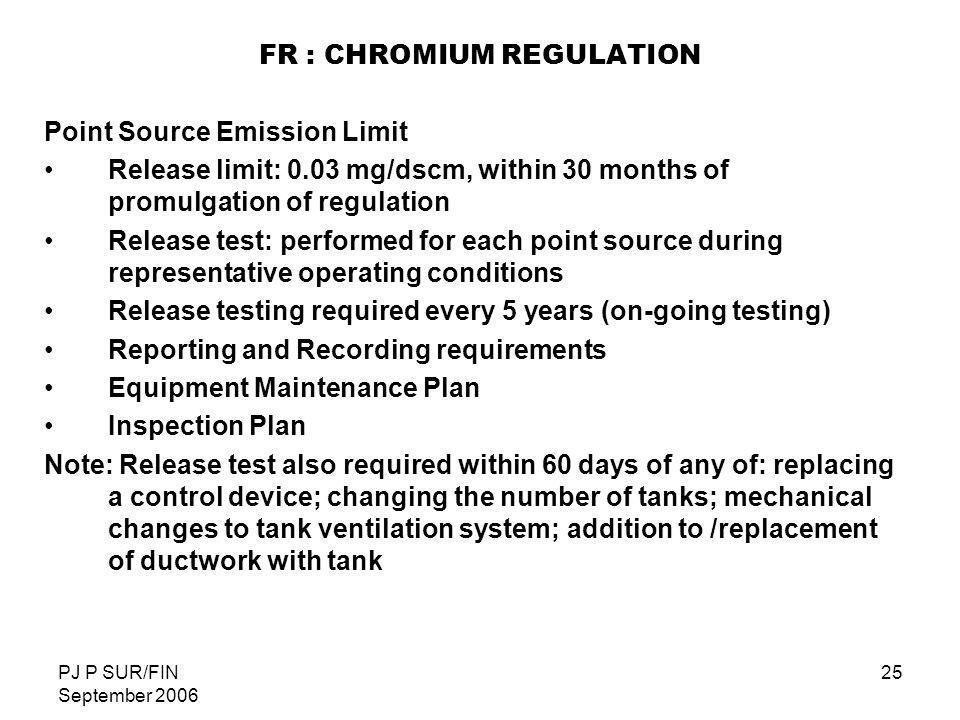 PJ P SUR/FIN September 2006 25 FR : CHROMIUM REGULATION Point Source Emission Limit Release limit: 0.03 mg/dscm, within 30 months of promulgation of r