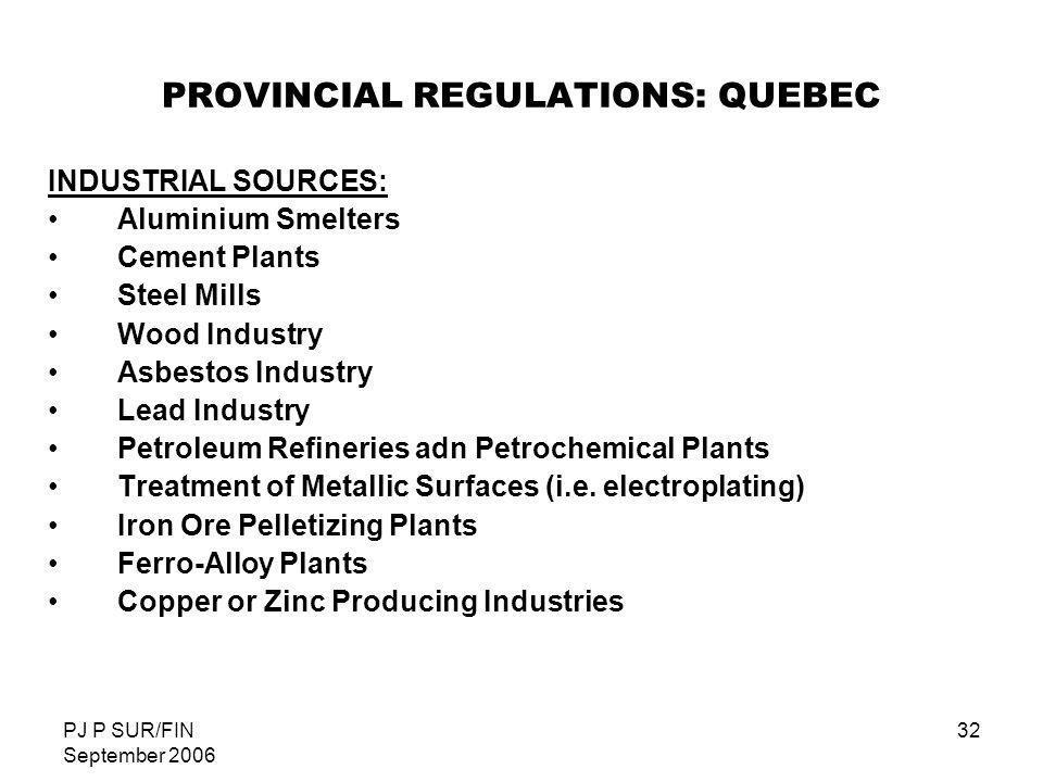 PJ P SUR/FIN September 2006 32 PROVINCIAL REGULATIONS: QUEBEC INDUSTRIAL SOURCES: Aluminium Smelters Cement Plants Steel Mills Wood Industry Asbestos