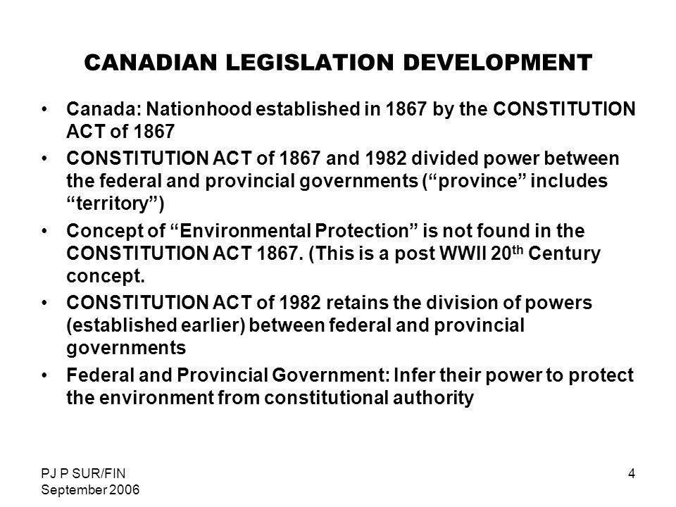 PJ P SUR/FIN September 2006 5 CANADIAN LEGISLATION FEDERAL GOVERNMENT AUTHORITY: - Criminal Law - Peace, Order and Good Government - Coast and Inland Fisheries - International / Interprovincial Trade and Commerce - Navigation and Shipping - Census and Statistics - Federal Works and Federal Lands - Aboriginal Peoples and Lands FEDERAL LEGISLATION - THE CANADIAN ENVIRONMENTAL PROTECTION ACT( 1988,1999) - THE FISHERIES ACT (1868)