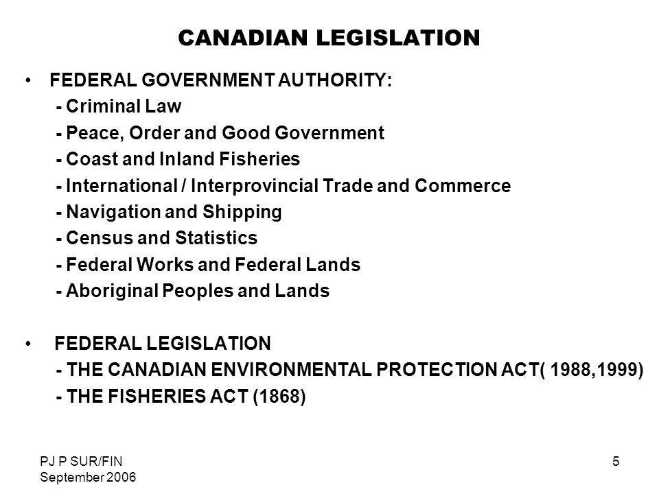 PJ P SUR/FIN September 2006 6 CANADIAN LEGISLATION DEVELOPMENT PROVINCIAL GOVERNMENT authority extends to: - Natural resources - Local and Private Works - Civil and Property Rights - Provincial Lands PROVINCES can make provincial regulations (e.g.