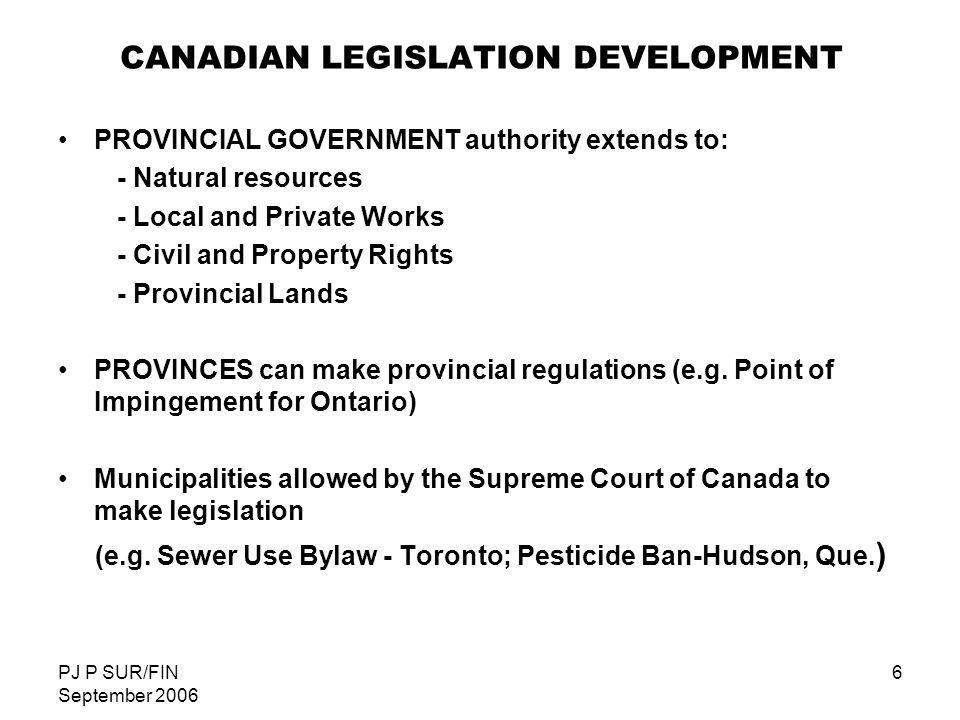 PJ P SUR/FIN September 2006 6 CANADIAN LEGISLATION DEVELOPMENT PROVINCIAL GOVERNMENT authority extends to: - Natural resources - Local and Private Wor