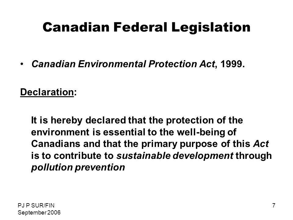 PJ P SUR/FIN September 2006 8 Canadian Federal Legislation: History Department of Environment – Environment Canada: 1972 Command and Control: Effluents; Air; Solid Waste Fisheries Act 1 ; Clean Air Act; Environmental Contaminants Act; Canada Waters Act; Ocean Dumping Control Act Canadian Environmental Protection Act (1988): realization that environment is sum of components and interaction between components Environment means the components of the Earth and includes: (a) air, land and water (b) all layers of the atmosphere (c) all organic and inorganic matter and living organisms (d) the interacting natural systems that include components referred to in paragraphs (a) and (c) Philosophy of LIFE CYCLE MANAGEMENT of substances in the ascendancy CEPA 88: Environmental Protection; Enforcement Power; 5 year Review 1 [Metal Finishing Liquid Effluent Guidelines, 1977.] (1 of 2)