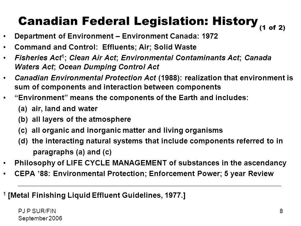 PJ P SUR/FIN September 2006 8 Canadian Federal Legislation: History Department of Environment – Environment Canada: 1972 Command and Control: Effluent