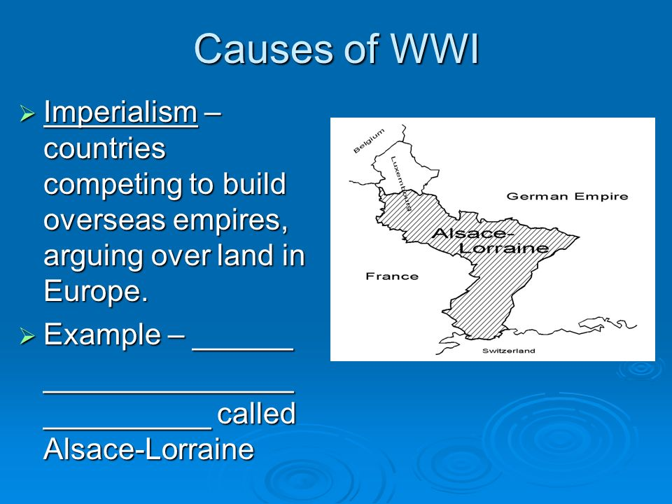 Causes of WWI Imperialism – countries competing to build overseas empires, arguing over land in Europe.