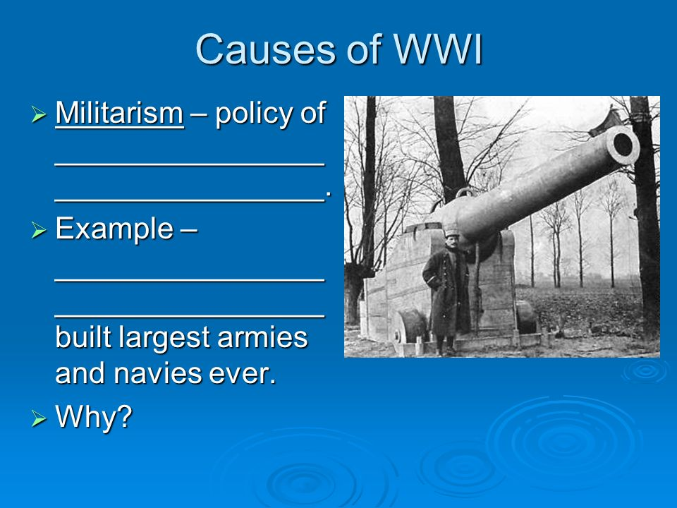 Causes of WWI Militarism – policy of ________________ ________________.