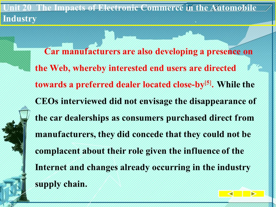 Unit 20 The Impacts of Electronic Commerce in the Automobile Industry Car manufacturers are also developing a presence on the Web, whereby interested end users are directed towards a preferred dealer located close-by [5].