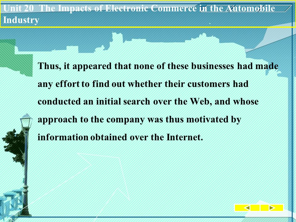 Unit 20 The Impacts of Electronic Commerce in the Automobile Industry Thus, it appeared that none of these businesses had made any effort to find out whether their customers had conducted an initial search over the Web, and whose approach to the company was thus motivated by information obtained over the Internet.
