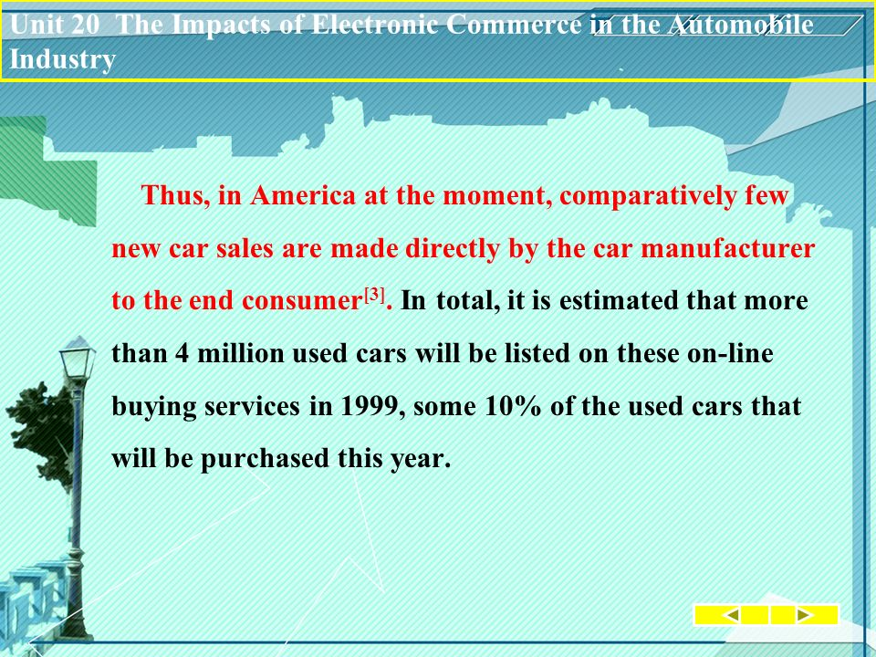Unit 20 The Impacts of Electronic Commerce in the Automobile Industry Thus, in America at the moment, comparatively few new car sales are made directl