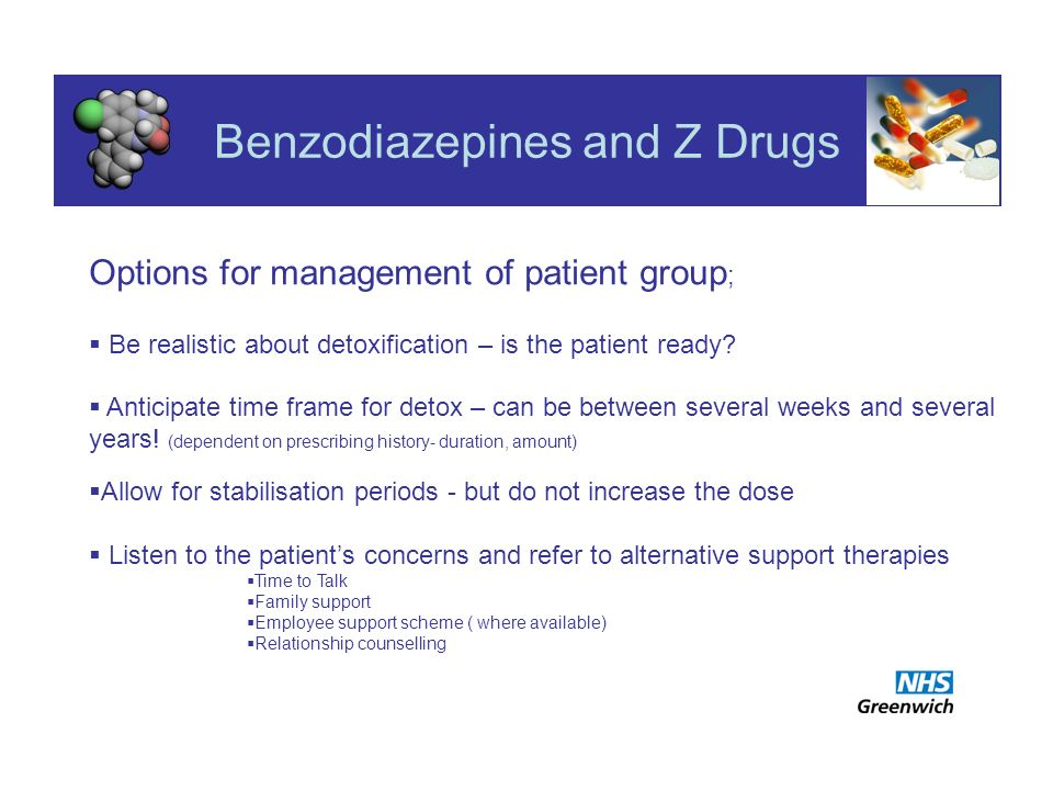 Benzodiazepines and Z Drugs Options for management of patient group ; Be realistic about detoxification – is the patient ready.