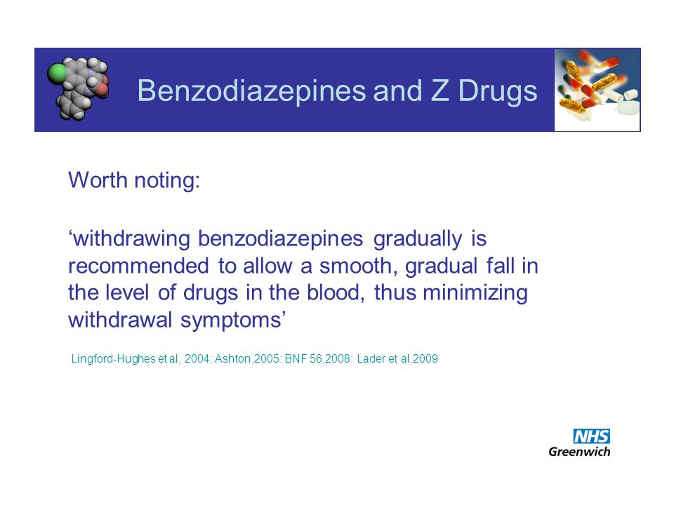 Benzodiazepines and Z Drugs Worth noting: withdrawing benzodiazepines gradually is recommended to allow a smooth, gradual fall in the level of drugs in the blood, thus minimizing withdrawal symptoms Lingford-Hughes et al, 2004: Ashton,2005: BNF 56,2008: Lader et al,2009