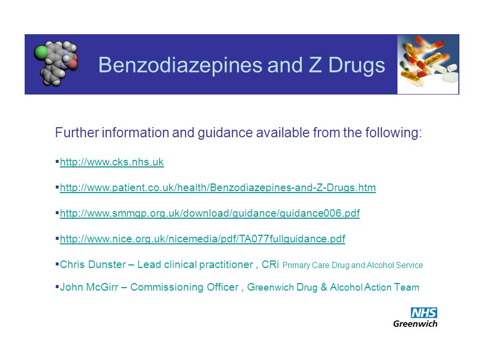 Benzodiazepines and Z Drugs Further information and guidance available from the following: http://www.cks.nhs.uk http://www.patient.co.uk/health/Benzodiazepines-and-Z-Drugs.htm http://www.smmgp.org.uk/download/guidance/guidance006.pdf http://www.smmgp.org.uk/download/guidance/guidance006.pdf http://www.nice.org.uk/nicemedia/pdf/TA077fullguidance.pdf Chris Dunster – Lead clinical practitioner, CRi Primary Care Drug and Alcohol Service John McGirr – Commissioning Officer, G reenwich D rug & A lcohol A ction T eam