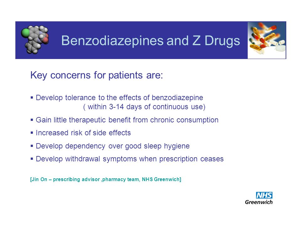 Key concerns for patients are: Develop tolerance to the effects of benzodiazepine ( within 3-14 days of continuous use) Gain little therapeutic benefit from chronic consumption Increased risk of side effects Develop dependency over good sleep hygiene Develop withdrawal symptoms when prescription ceases [Jin On – prescribing advisor,pharmacy team, NHS Greenwich]