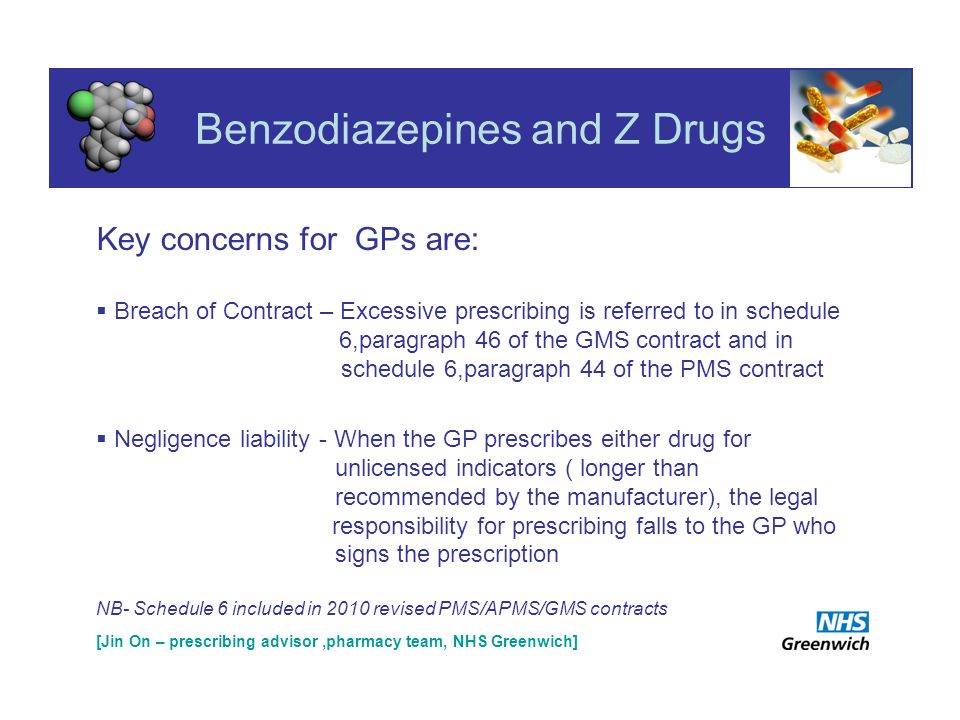 Benzodiazepines and Z Drugs Key concerns for GPs are: Breach of Contract – Excessive prescribing is referred to in schedule 6,paragraph 46 of the GMS contract and in schedule 6,paragraph 44 of the PMS contract Negligence liability - When the GP prescribes either drug for unlicensed indicators ( longer than recommended by the manufacturer), the legal responsibility for prescribing falls to the GP who signs the prescription NB- Schedule 6 included in 2010 revised PMS/APMS/GMS contracts [Jin On – prescribing advisor,pharmacy team, NHS Greenwich]