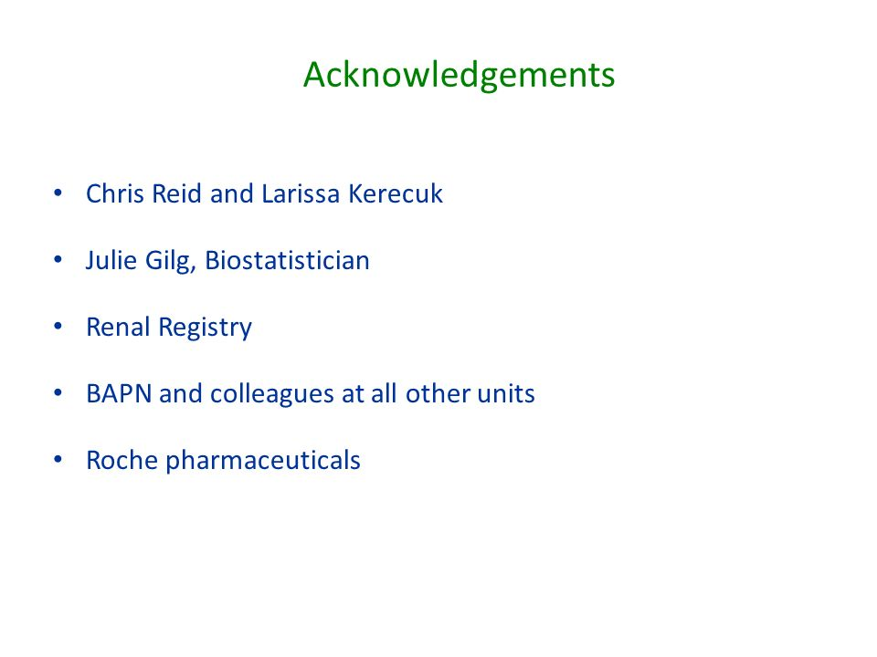 Chris Reid and Larissa Kerecuk Julie Gilg, Biostatistician Renal Registry BAPN and colleagues at all other units Roche pharmaceuticals Acknowledgements