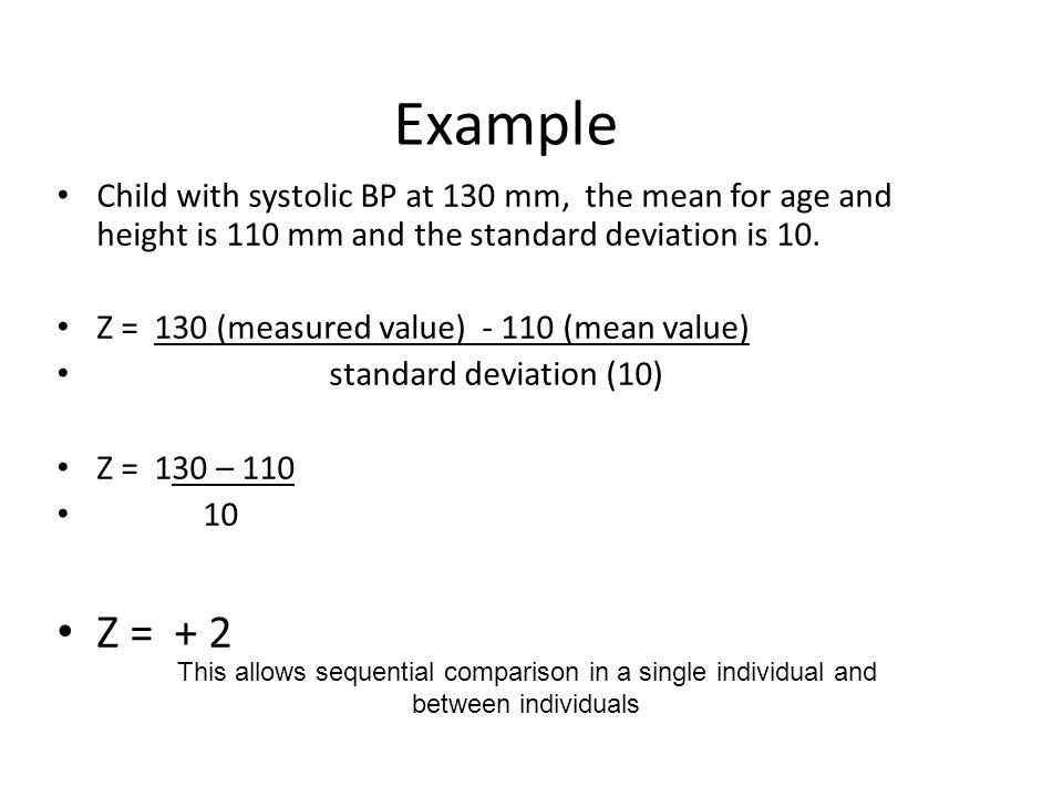 Example Child with systolic BP at 130 mm, the mean for age and height is 110 mm and the standard deviation is 10. Z = 130 (measured value) - 110 (mean