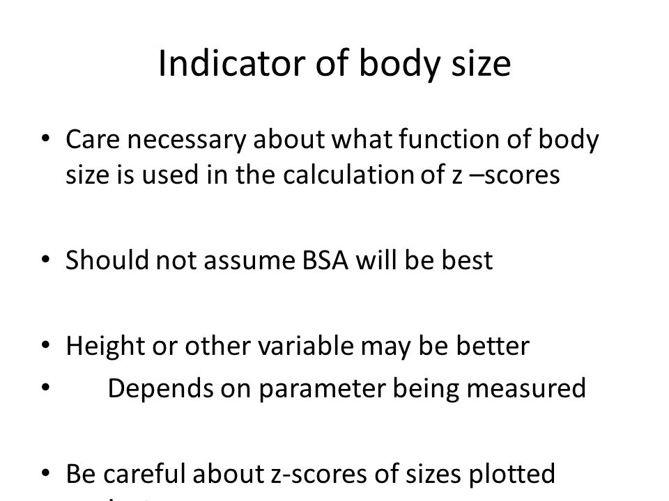 Indicator of body size Care necessary about what function of body size is used in the calculation of z –scores Should not assume BSA will be best Height or other variable may be better Depends on parameter being measured Be careful about z-scores of sizes plotted against age
