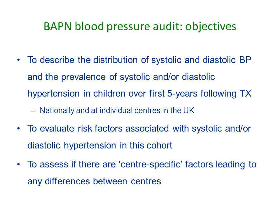 BAPN blood pressure audit: objectives To describe the distribution of systolic and diastolic BP and the prevalence of systolic and/or diastolic hypertension in children over first 5-years following TX –Nationally and at individual centres in the UK To evaluate risk factors associated with systolic and/or diastolic hypertension in this cohort To assess if there are centre-specific factors leading to any differences between centres