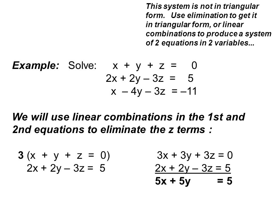 Example: Solve: x + y + z = 0 2x + 2y – 3z = 5 x – 4y – 3z = –11 We will use linear combinations in the 1st and 2nd equations to eliminate the z terms