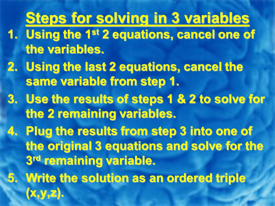Steps for solving in 3 variables 1.Using the 1 st 2 equations, cancel one of the variables. 2.Using the last 2 equations, cancel the same variable fro