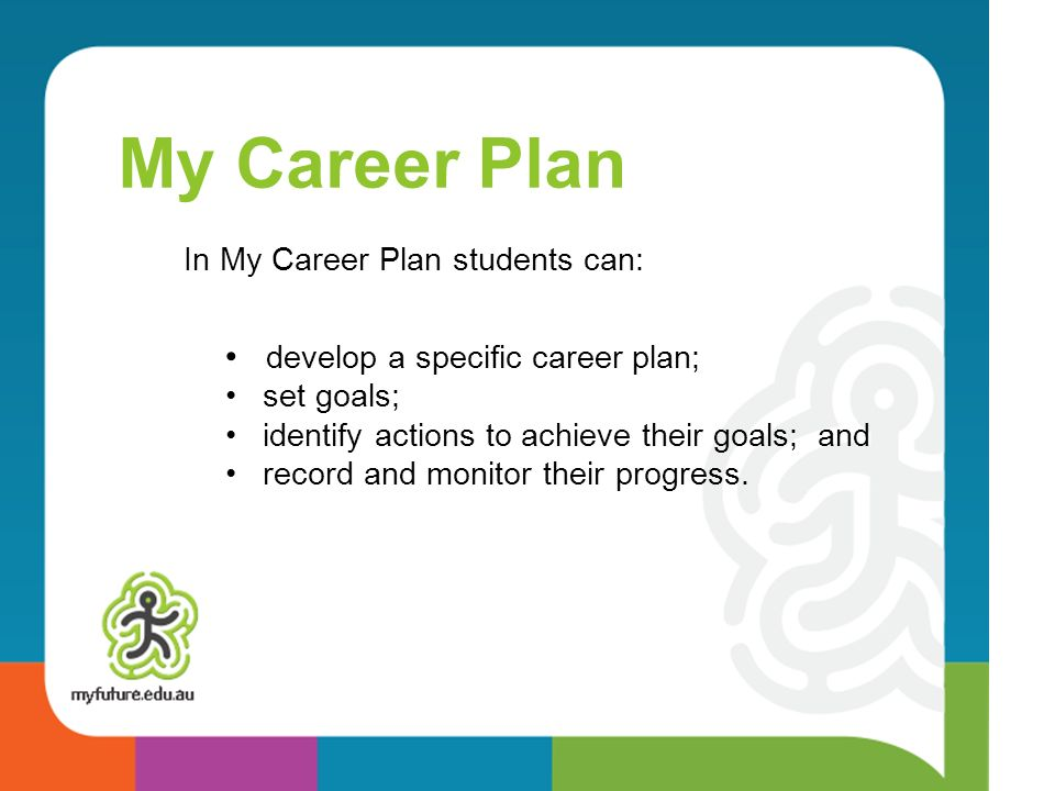 My Career Plan In My Career Plan students can: develop a specific career plan; set goals; identify actions to achieve their goals; and record and monitor their progress.